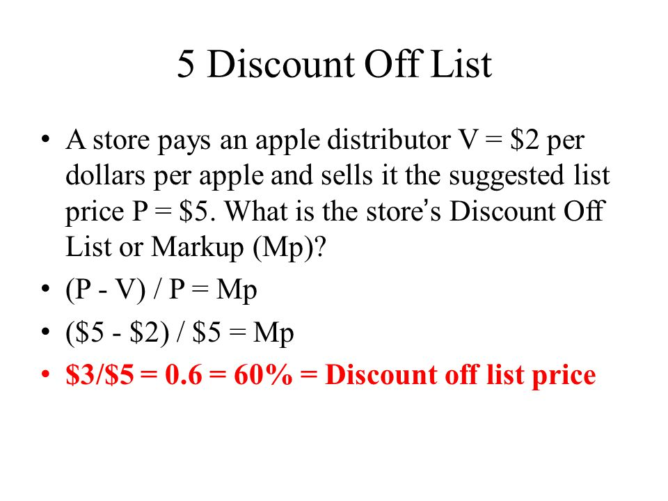5 Discount Off List A store pays an apple distributor V = $2 per dollars per apple and sells it the suggested list price P = $5.
