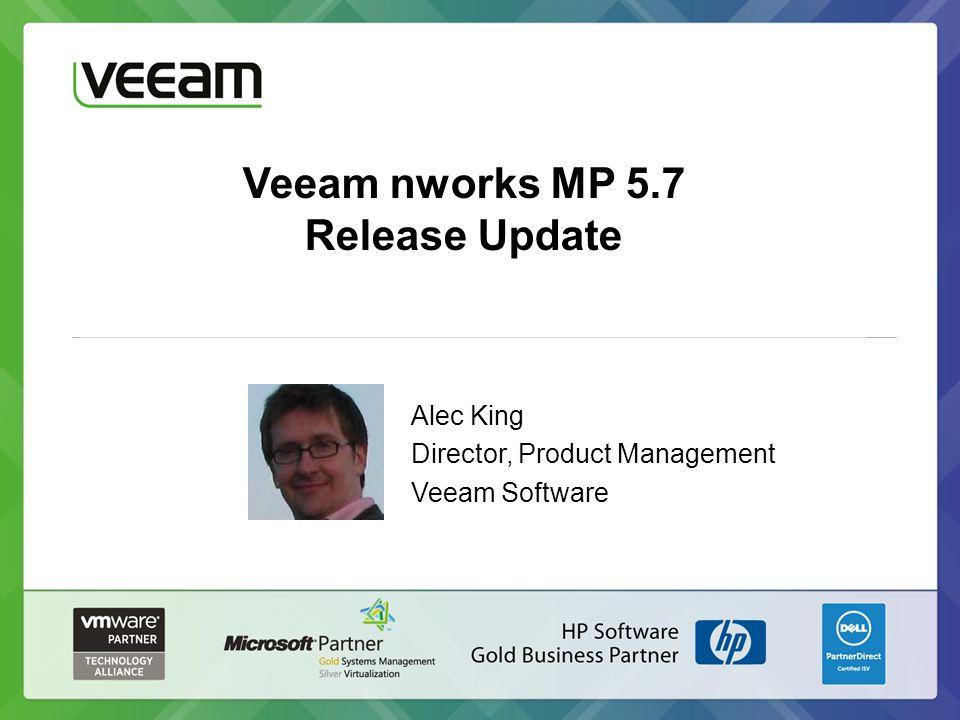 Veeam nworks MP 5.7 Release Update Alec King Director, Product Management Veeam Software