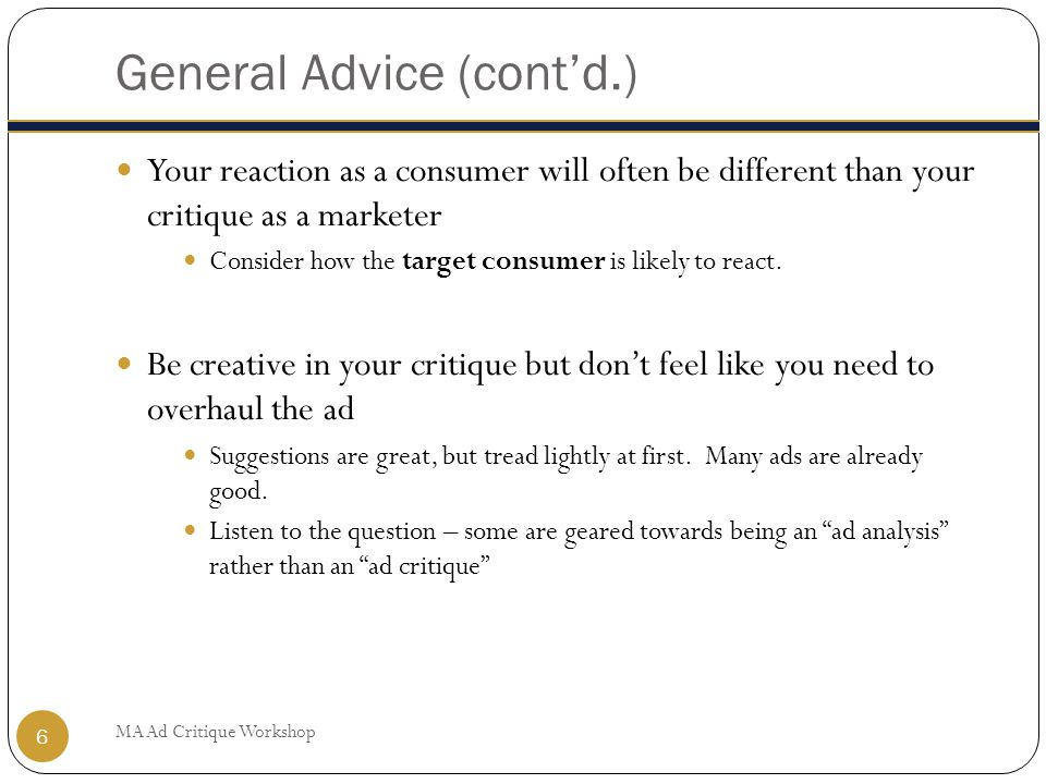 General Advice (cont'd.) Your reaction as a consumer will often be different than your critique as a marketer Consider how the target consumer is likely to react.