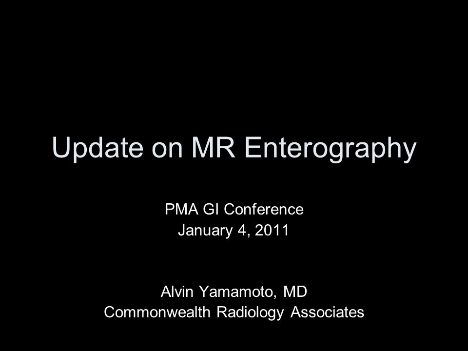 Update on MR Enterography PMA GI Conference January 4, 2011 Alvin Yamamoto, MD Commonwealth Radiology Associates