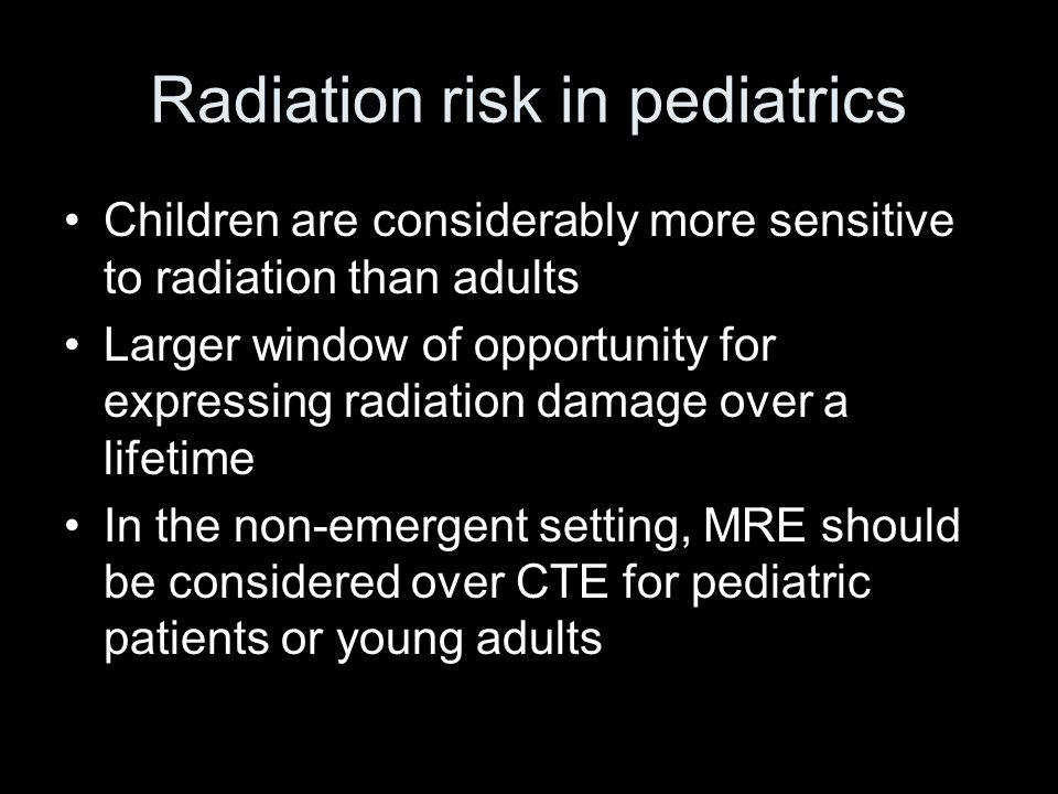Radiation risk in pediatrics Children are considerably more sensitive to radiation than adults Larger window of opportunity for expressing radiation d