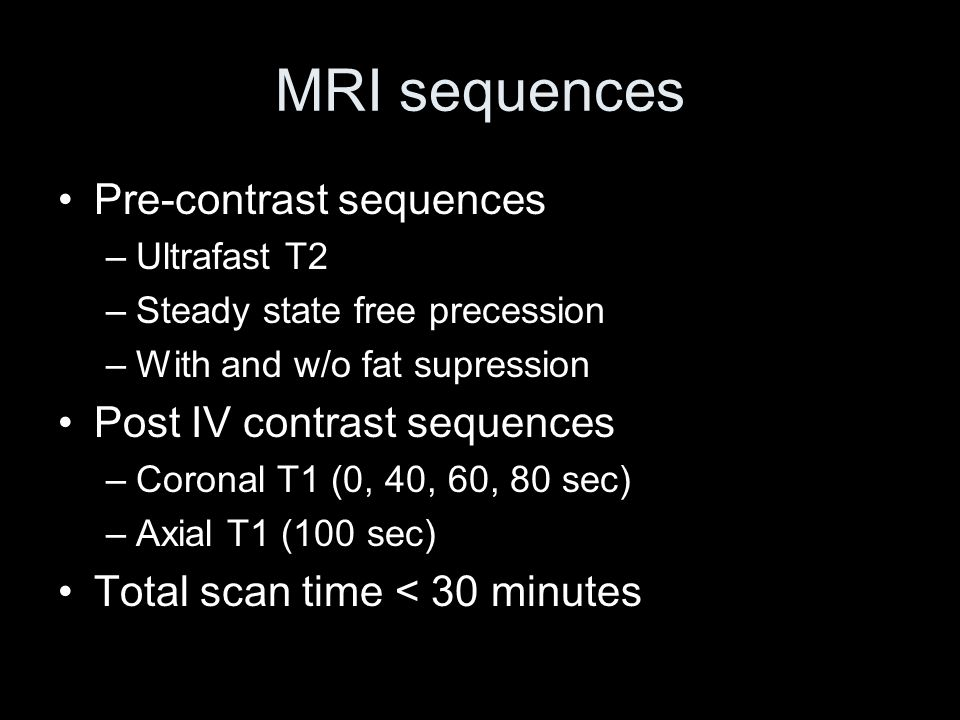 MRI sequences Pre-contrast sequences –Ultrafast T2 –Steady state free precession –With and w/o fat supression Post IV contrast sequences –Coronal T1 (