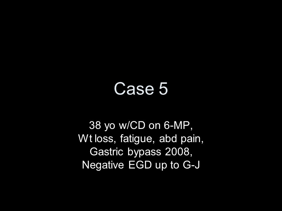 Case 5 38 yo w/CD on 6-MP, Wt loss, fatigue, abd pain, Gastric bypass 2008, Negative EGD up to G-J