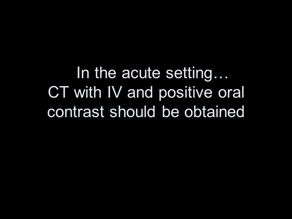 In the acute setting… CT with IV and positive oral contrast should be obtained