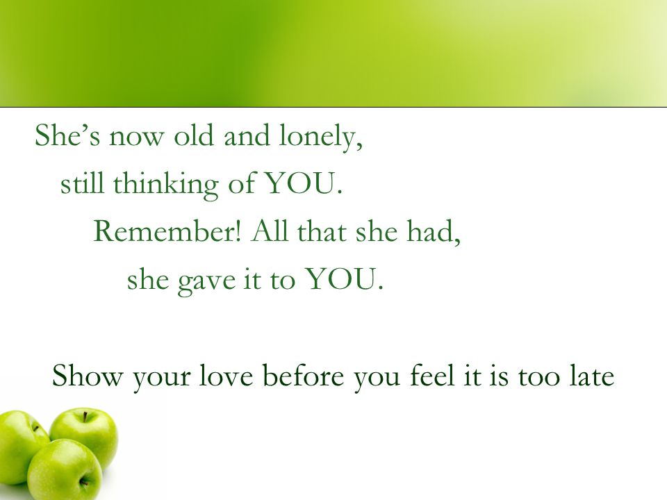 She's now old and lonely, still thinking of YOU. Remember! All that she had, she gave it to YOU. Show your love before you feel it is too late