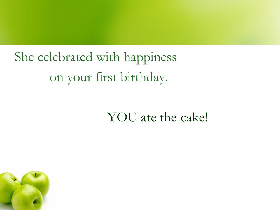 She celebrated with happiness on your first birthday. YOU ate the cake!