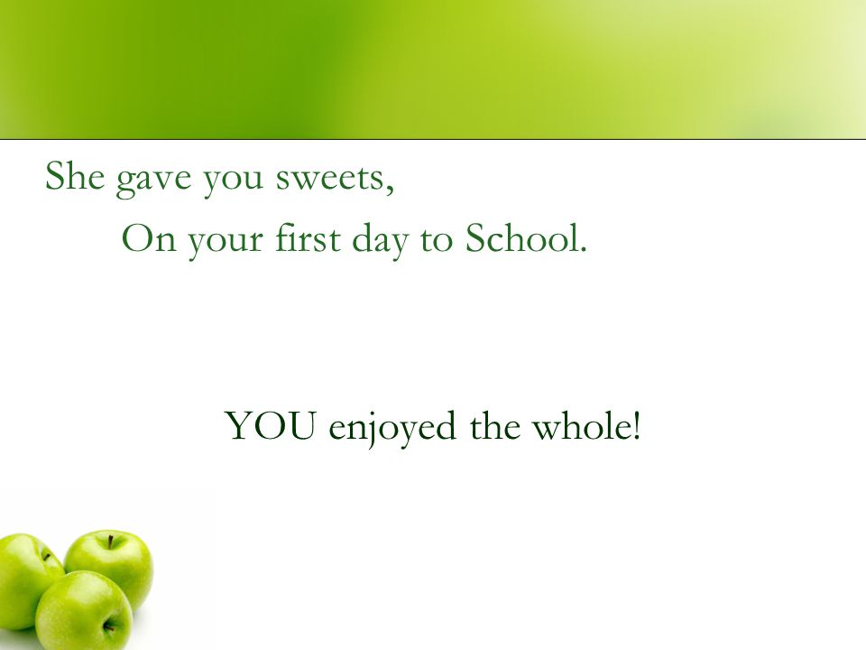 She gave you sweets, On your first day to School. YOU enjoyed the whole!