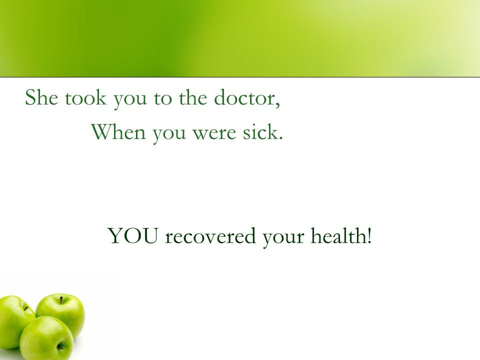She took you to the doctor, When you were sick. YOU recovered your health!