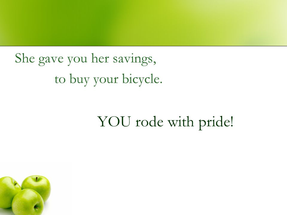 She gave you her savings, to buy your bicycle. YOU rode with pride!