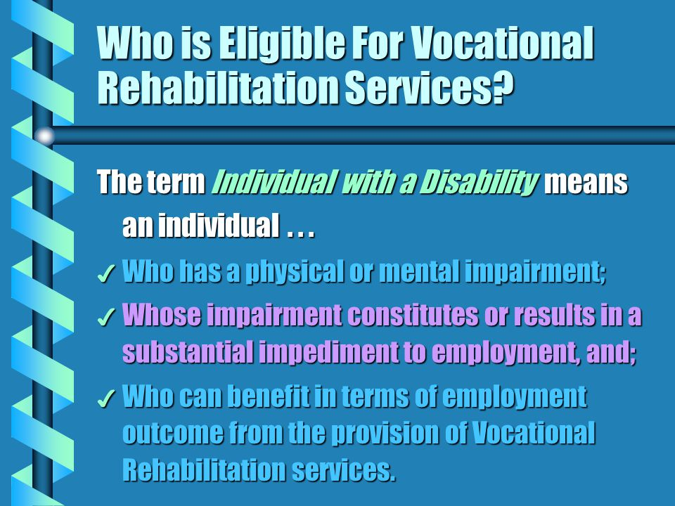 Who is Eligible For Vocational Rehabilitation Services? The term Individual with a Disability means an individual... 4 Who has a physical or mental im