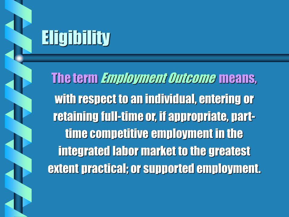 Eligibility The term Employment Outcome means, with respect to an individual, entering or retaining full-time or, if appropriate, part- time competiti