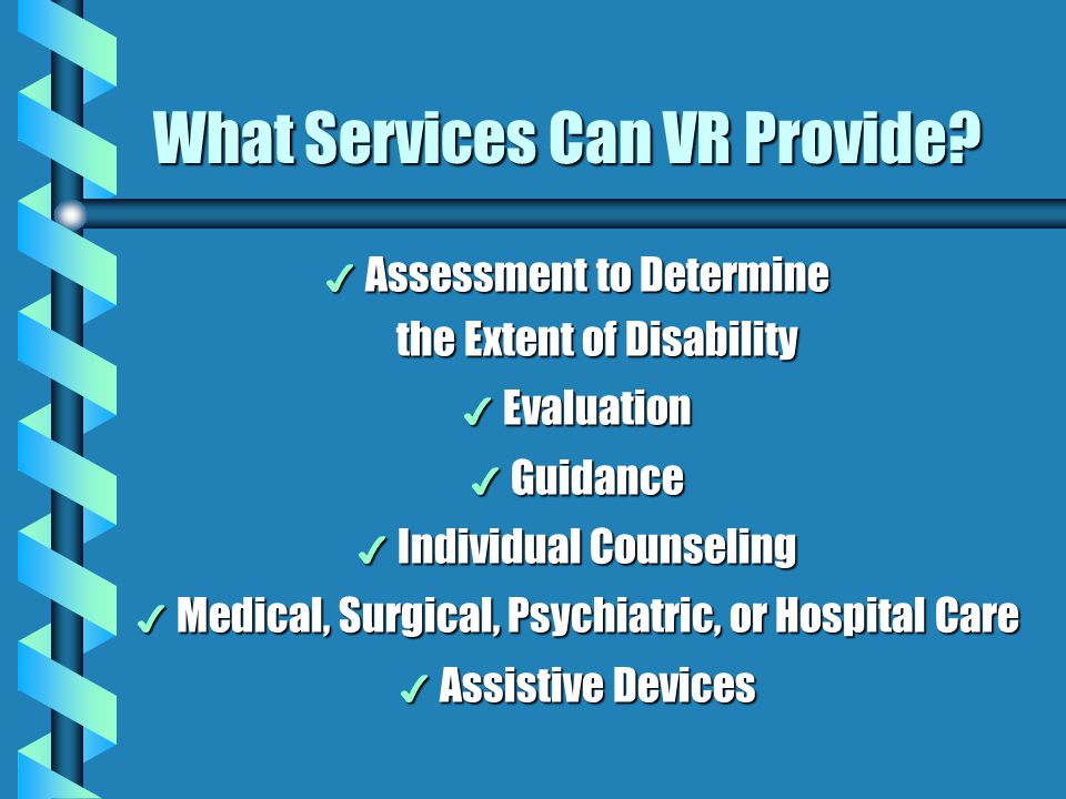 What Services Can VR Provide? 4 Assessment to Determine the Extent of Disability 4 Evaluation 4 Guidance 4 Individual Counseling 4 Medical, Surgical,