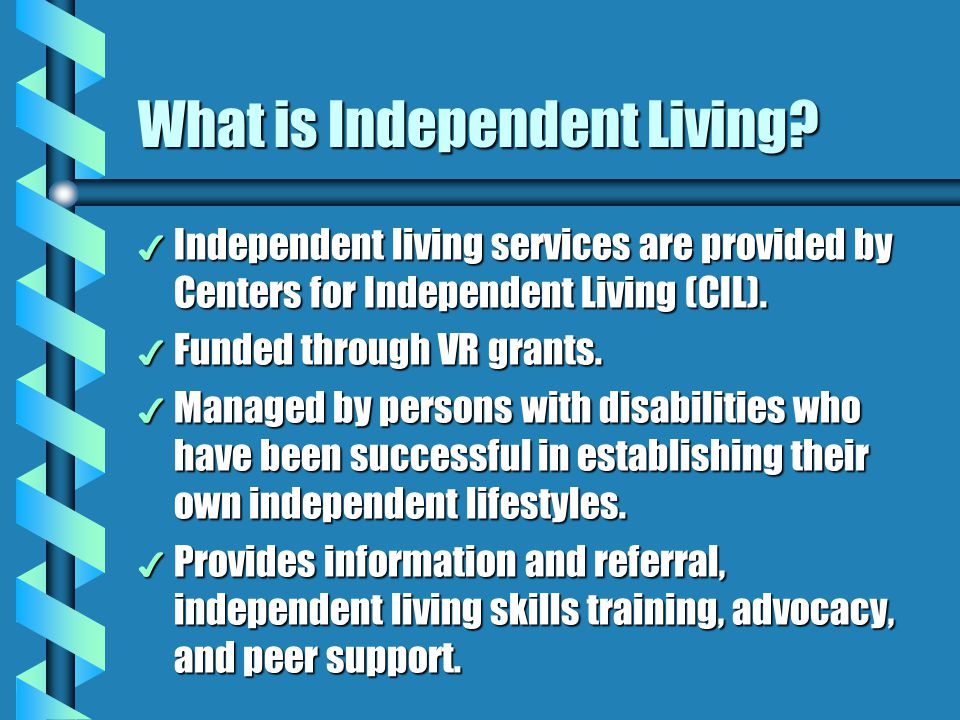 What is Independent Living? 4 Independent living services are provided by Centers for Independent Living (CIL). 4 Funded through VR grants. 4 Managed