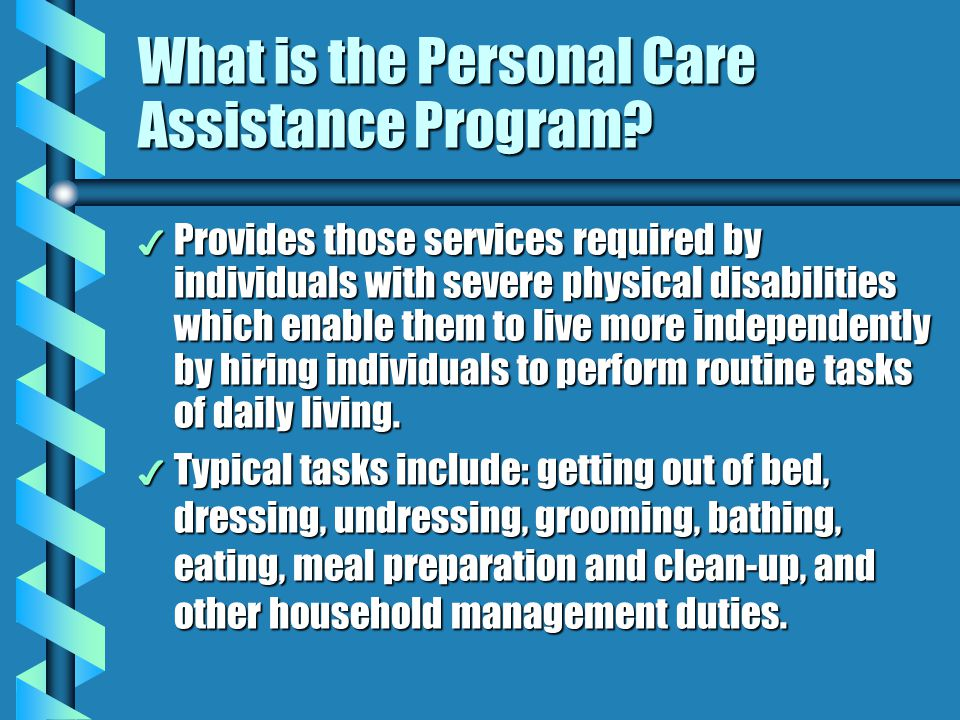 What is the Personal Care Assistance Program? 4 Provides those services required by individuals with severe physical disabilities which enable them to