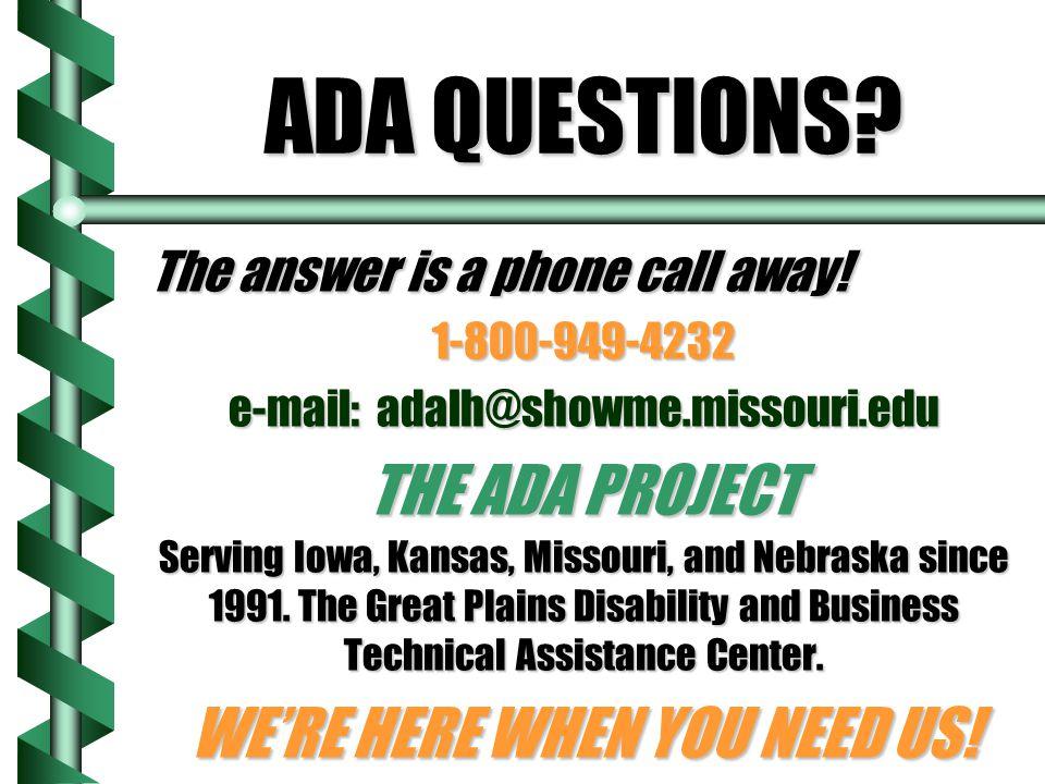 ADA QUESTIONS? The answer is a phone call away! 1-800-949-4232 e-mail: adalh@showme.missouri.edu THE ADA PROJECT Serving Iowa, Kansas, Missouri, and N