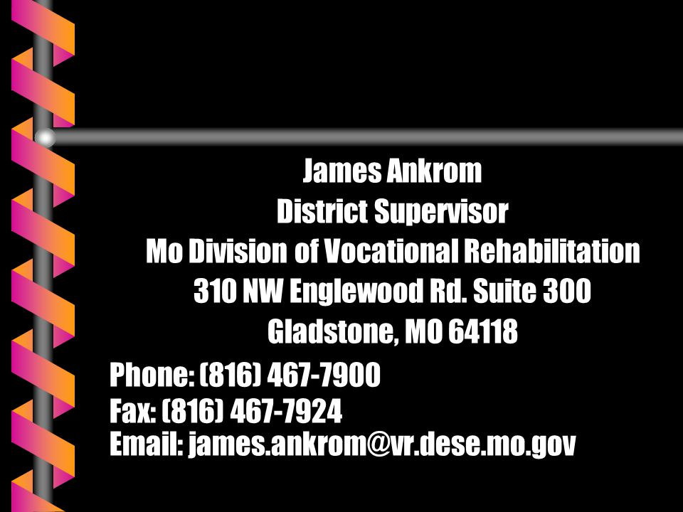 James Ankrom District Supervisor Mo Division of Vocational Rehabilitation 310 NW Englewood Rd. Suite 300 Gladstone, MO 64118 Phone: (816) 467-7900 Fax