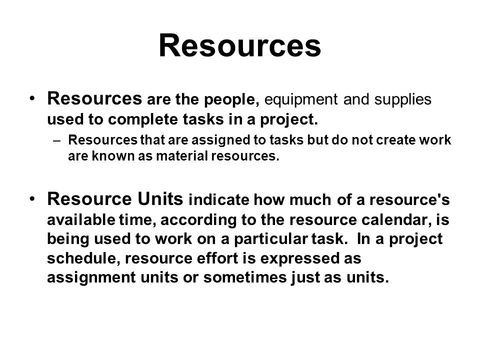 Resources Resources are the people, equipment and supplies used to complete tasks in a project. –Resources that are assigned to tasks but do not creat