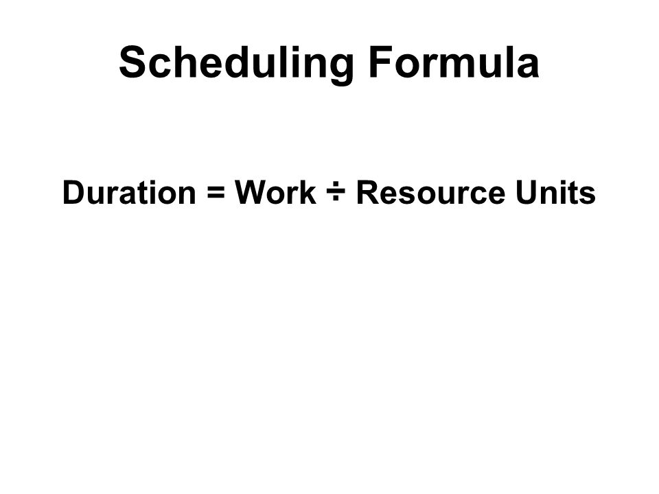 Scheduling Formula Duration = Work ÷ Resource Units