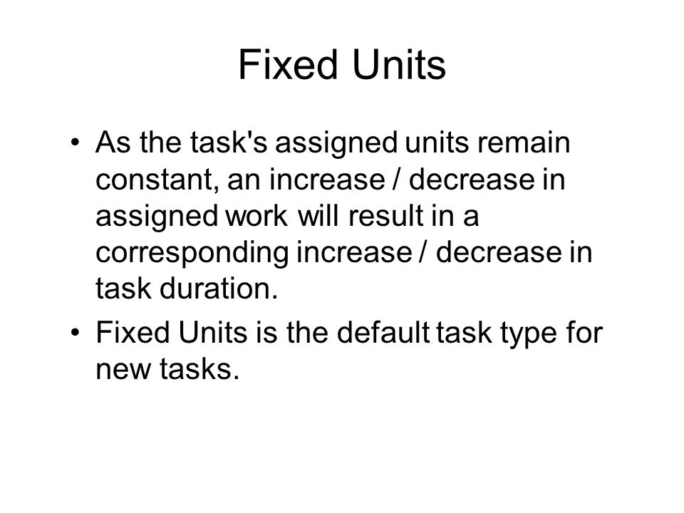 Fixed Work If assigned work should remain constant, then as a task s duration goes up assigned units will go down (and vice versa).