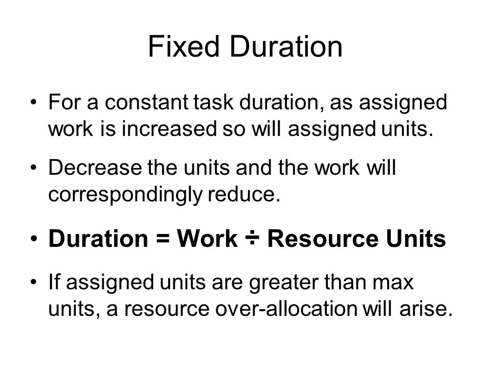 Fixed Duration For a constant task duration, as assigned work is increased so will assigned units. Decrease the units and the work will correspondingl