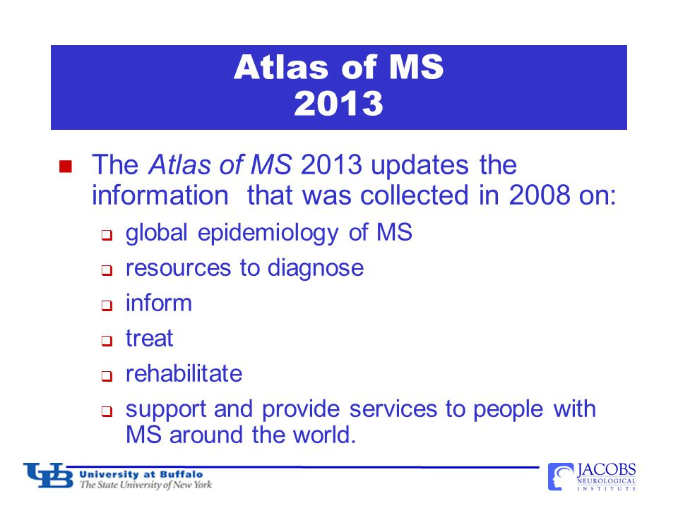 The Atlas of MS 2013 The Atlas of MS 2013 updates the information that was collected in 2008 on:  global epidemiology of MS  resources to diagnose  inform  treat  rehabilitate  support and provide services to people with MS around the world.