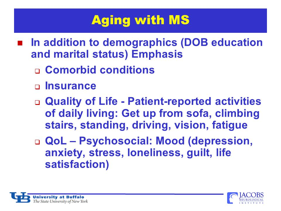 Aging with MS In addition to demographics (DOB education and marital status) Emphasis  Comorbid conditions  Insurance  Quality of Life - Patient-reported activities of daily living: Get up from sofa, climbing stairs, standing, driving, vision, fatigue  QoL – Psychosocial: Mood (depression, anxiety, stress, loneliness, guilt, life satisfaction) 31