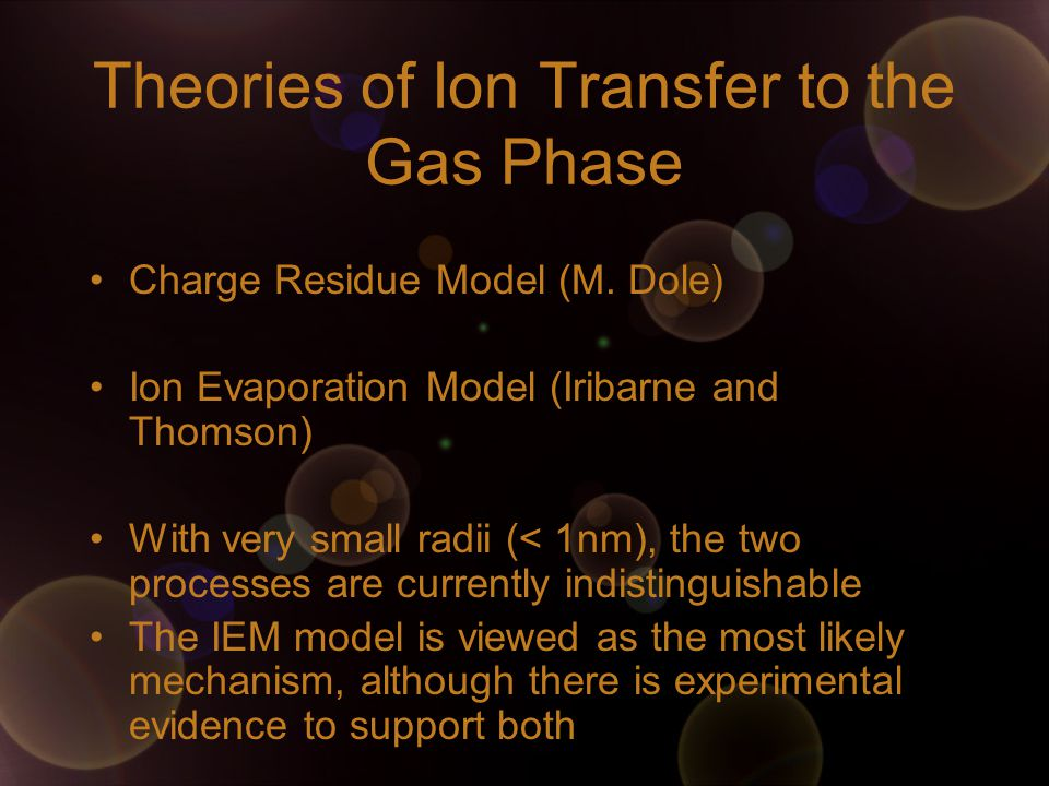 Theories of Ion Transfer to the Gas Phase Charge Residue Model (M. Dole) Ion Evaporation Model (Iribarne and Thomson) With very small radii (< 1nm), t