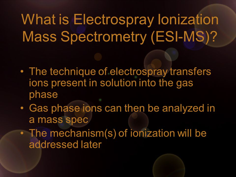 What is Electrospray Ionization Mass Spectrometry (ESI-MS)? The technique of electrospray transfers ions present in solution into the gas phase Gas ph