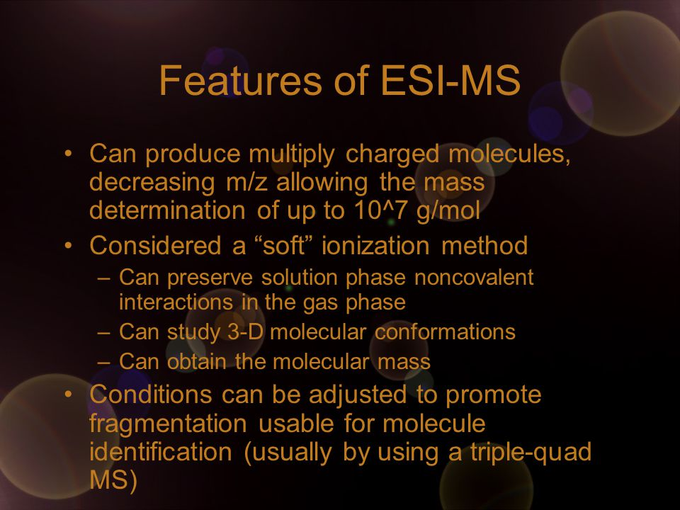 "Features of ESI-MS Can produce multiply charged molecules, decreasing m/z allowing the mass determination of up to 10^7 g/mol Considered a ""soft"" ioni"