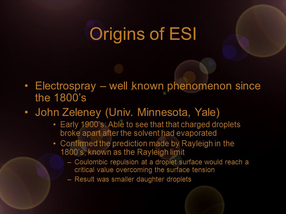 Origins of ESI Electrospray – well known phenomenon since the 1800's John Zeleney (Univ. Minnesota, Yale) Early 1900's: Able to see that that charged