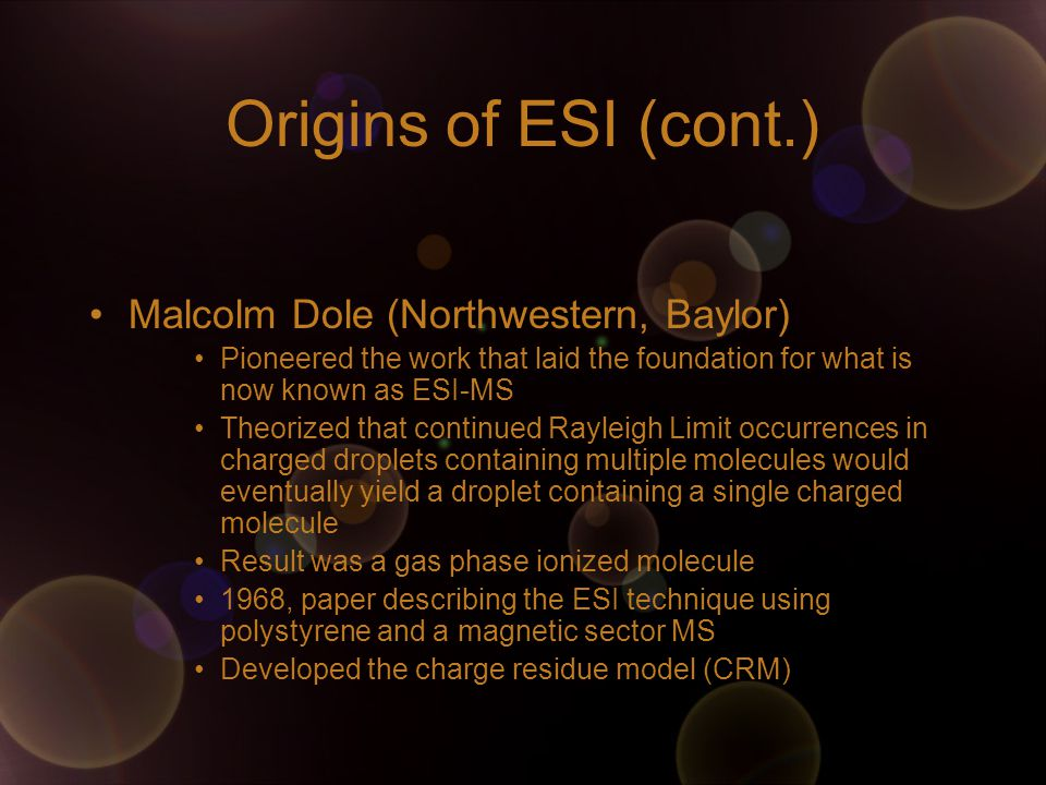 Origins of ESI (cont.) Malcolm Dole (Northwestern, Baylor) Pioneered the work that laid the foundation for what is now known as ESI-MS Theorized that