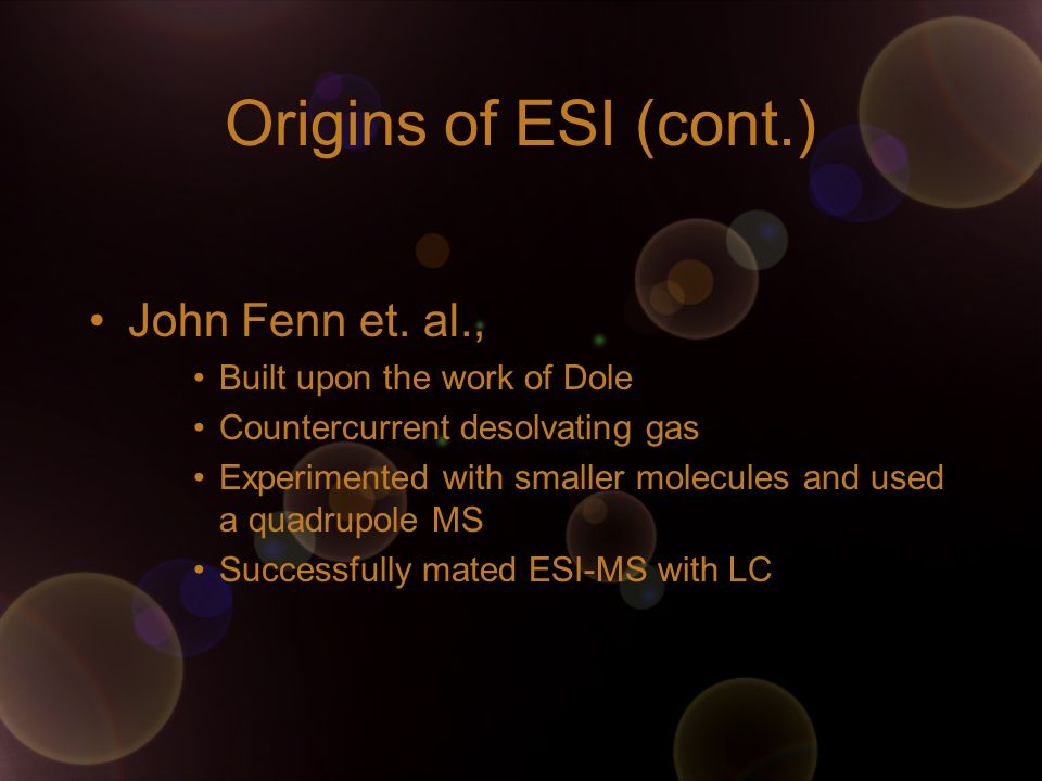 Origins of ESI (cont.) John Fenn et. al., Built upon the work of Dole Countercurrent desolvating gas Experimented with smaller molecules and used a qu