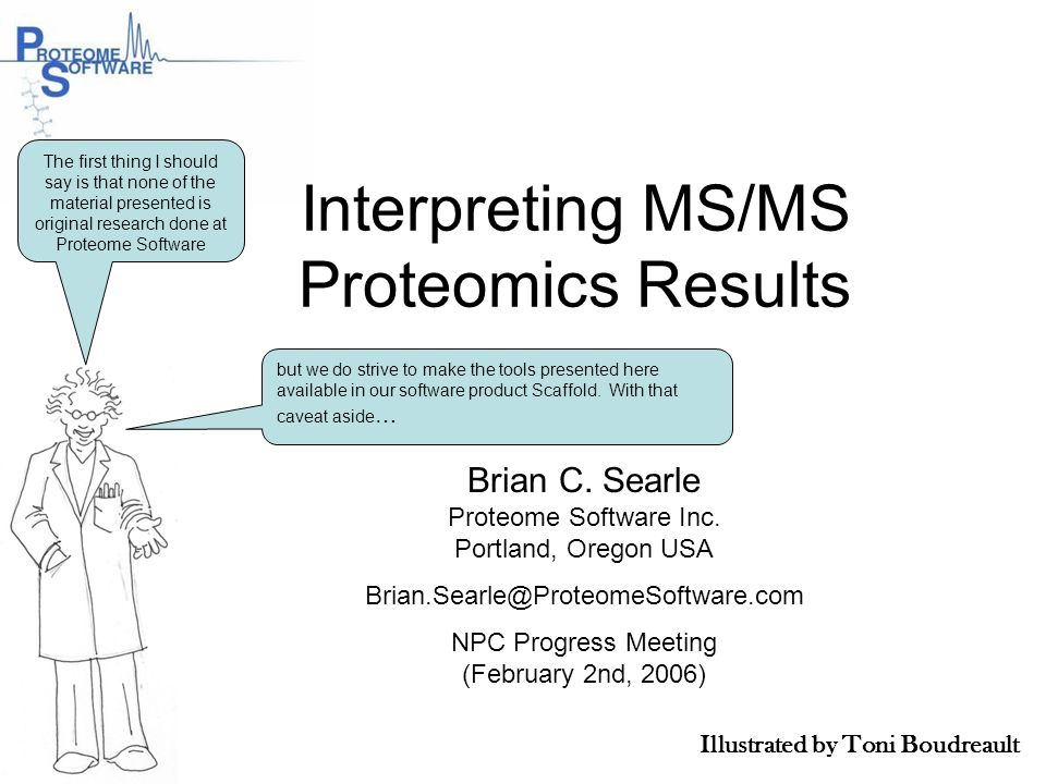 Interpreting MS/MS Proteomics Results Brian C. Searle Proteome Software Inc. Portland, Oregon USA Brian.Searle@ProteomeSoftware.com NPC Progress Meeti