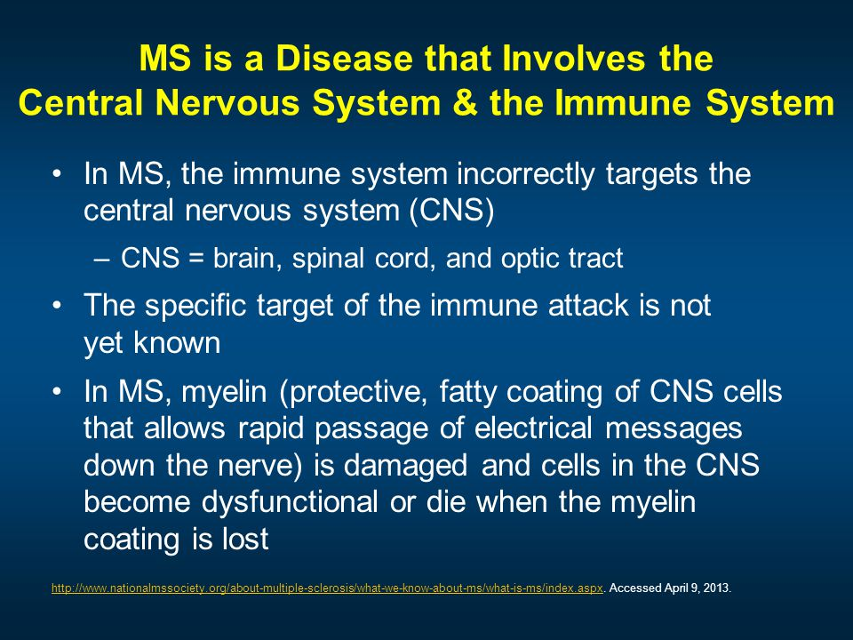 MS is a Disease that Involves the Central Nervous System & the Immune System In MS, the immune system incorrectly targets the central nervous system (CNS) –CNS = brain, spinal cord, and optic tract The specific target of the immune attack is not yet known In MS, myelin (protective, fatty coating of CNS cells that allows rapid passage of electrical messages down the nerve) is damaged and cells in the CNS become dysfunctional or die when the myelin coating is lost http://www.nationalmssociety.org/about-multiple-sclerosis/what-we-know-about-ms/what-is-ms/index.aspxhttp://www.nationalmssociety.org/about-multiple-sclerosis/what-we-know-about-ms/what-is-ms/index.aspx.