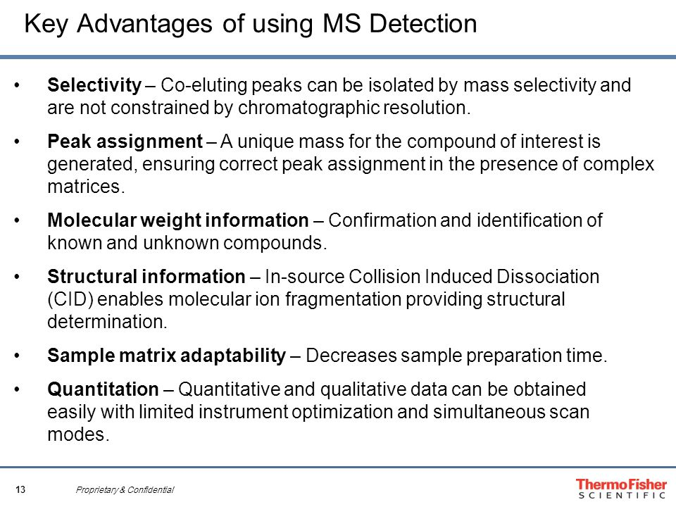 13 Proprietary & Confidential Key Advantages of using MS Detection Selectivity – Co-eluting peaks can be isolated by mass selectivity and are not constrained by chromatographic resolution.