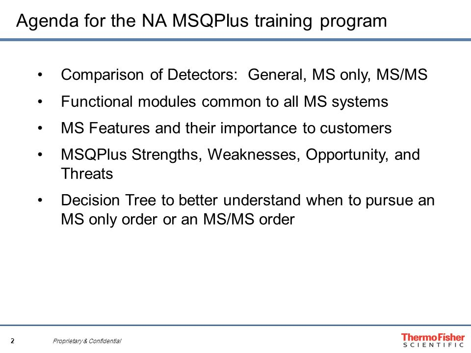 2 Proprietary & Confidential Agenda for the NA MSQPlus training program Comparison of Detectors: General, MS only, MS/MS Functional modules common to all MS systems MS Features and their importance to customers MSQPlus Strengths, Weaknesses, Opportunity, and Threats Decision Tree to better understand when to pursue an MS only order or an MS/MS order