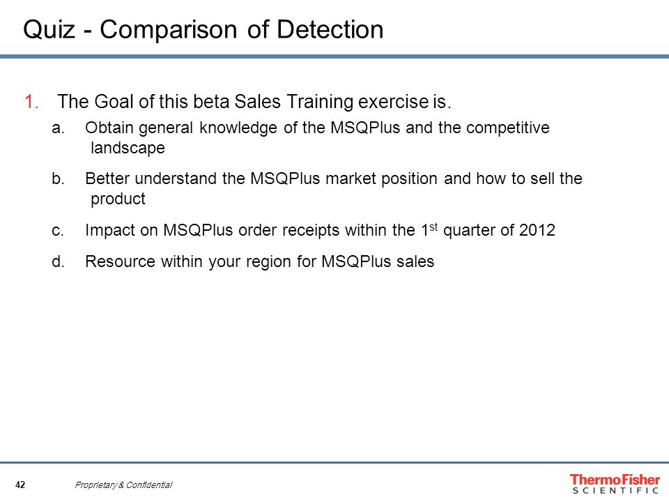 42 Proprietary & Confidential Quiz - Comparison of Detection 1.The Goal of this beta Sales Training exercise is. a.Obtain general knowledge of the MSQ
