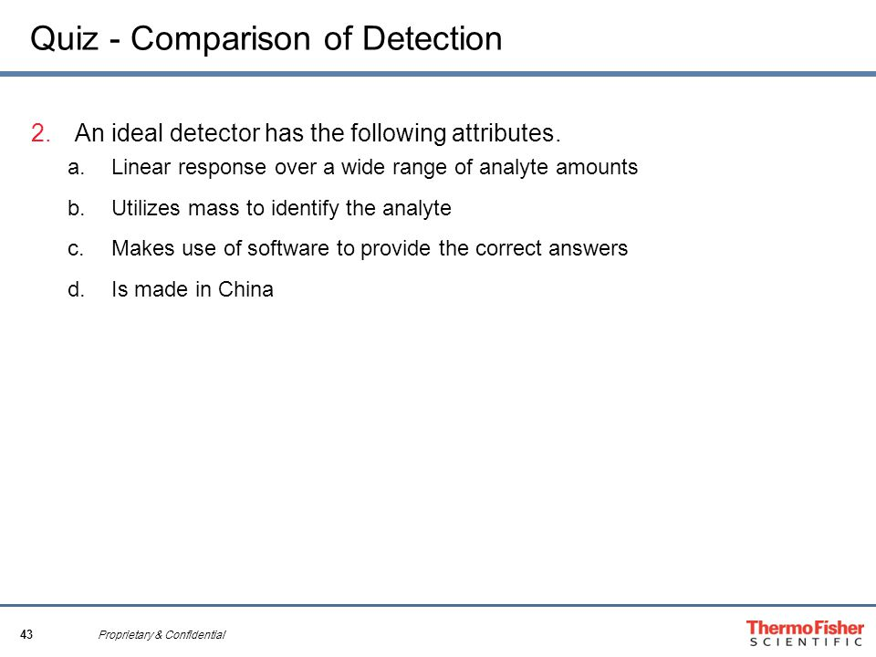 43 Proprietary & Confidential Quiz - Comparison of Detection 2.An ideal detector has the following attributes. a.Linear response over a wide range of