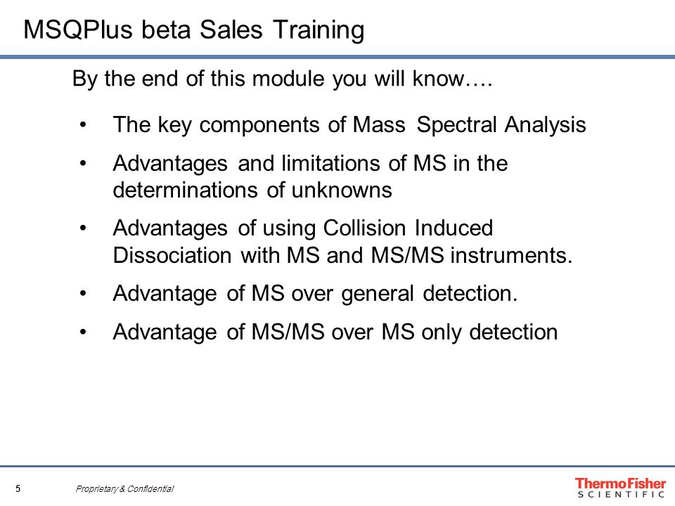 5 Proprietary & Confidential MSQPlus beta Sales Training By the end of this module you will know…. The key components of Mass Spectral Analysis Advant