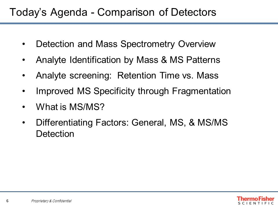 6 Proprietary & Confidential Today's Agenda - Comparison of Detectors Detection and Mass Spectrometry Overview Analyte Identification by Mass & MS Pat