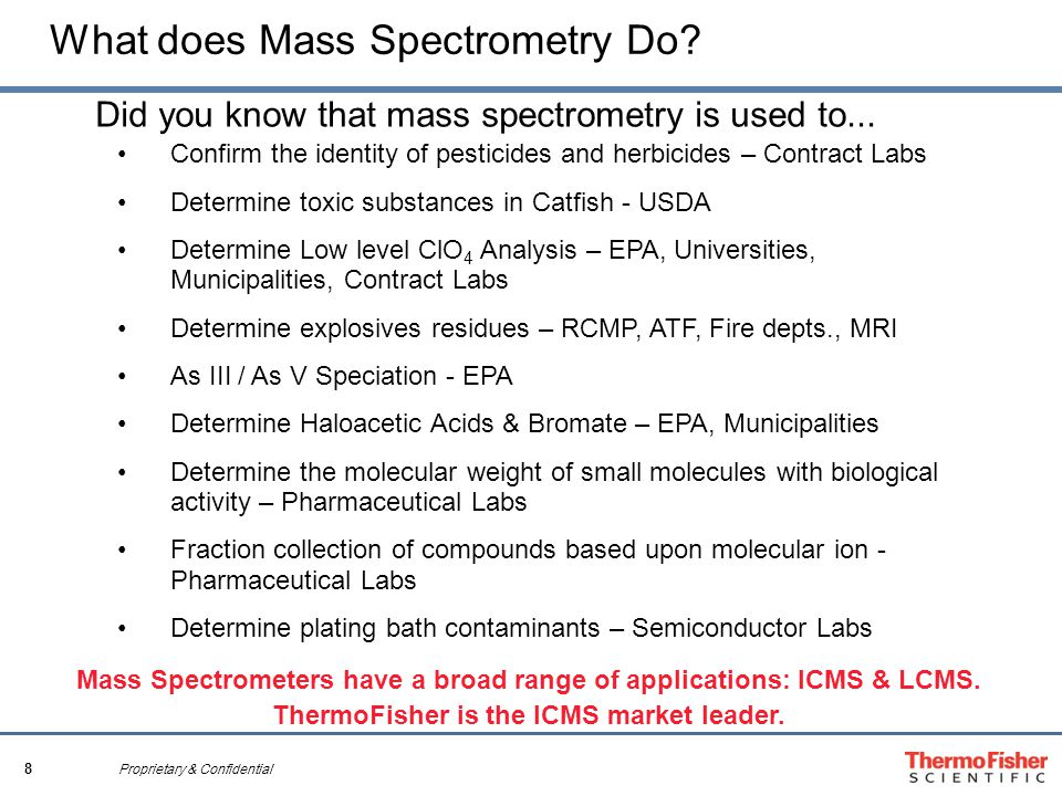8 Proprietary & Confidential What does Mass Spectrometry Do? Confirm the identity of pesticides and herbicides – Contract Labs Determine toxic substan