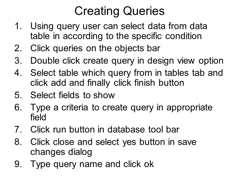 Creating Queries 1.Using query user can select data from data table in according to the specific condition 2.Click queries on the objects bar 3.Double click create query in design view option 4.Select table which query from in tables tab and click add and finally click finish button 5.Select fields to show 6.Type a criteria to create query in appropriate field 7.Click run button in database tool bar 8.Click close and select yes button in save changes dialog 9.Type query name and click ok