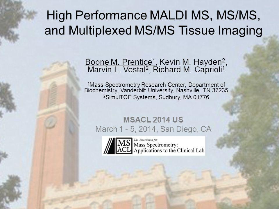 High Performance MALDI MS, MS/MS, and Multiplexed MS/MS Tissue Imaging Boone M. Prentice 1, Kevin M. Hayden 2, Marvin L. Vestal 2, Richard M. Caprioli