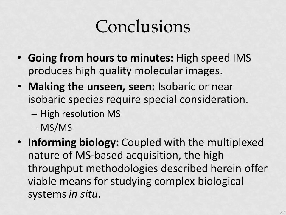 Conclusions Going from hours to minutes: High speed IMS produces high quality molecular images. Making the unseen, seen: Isobaric or near isobaric spe