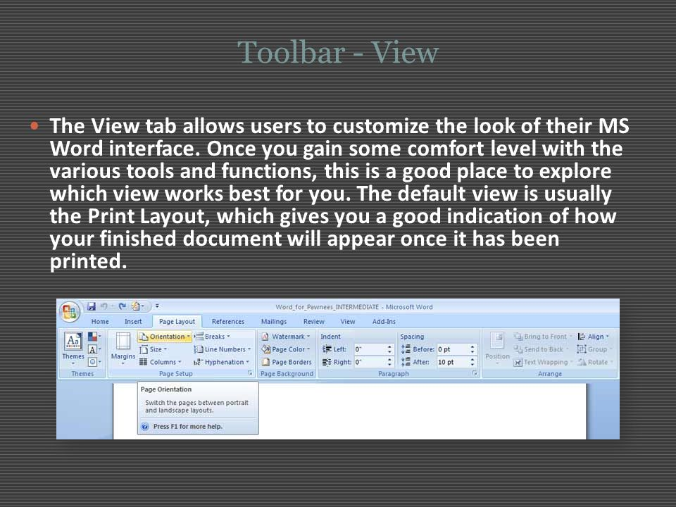 Toolbar - View The View tab allows users to customize the look of their MS Word interface. Once you gain some comfort level with the various tools and