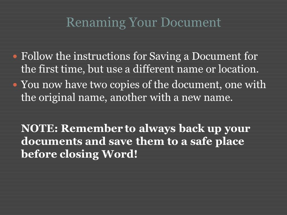 Renaming Your Document Follow the instructions for Saving a Document for the first time, but use a different name or location. You now have two copies