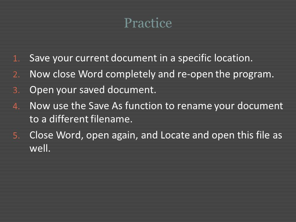 Practice 1. Save your current document in a specific location. 2. Now close Word completely and re-open the program. 3. Open your saved document. 4. N