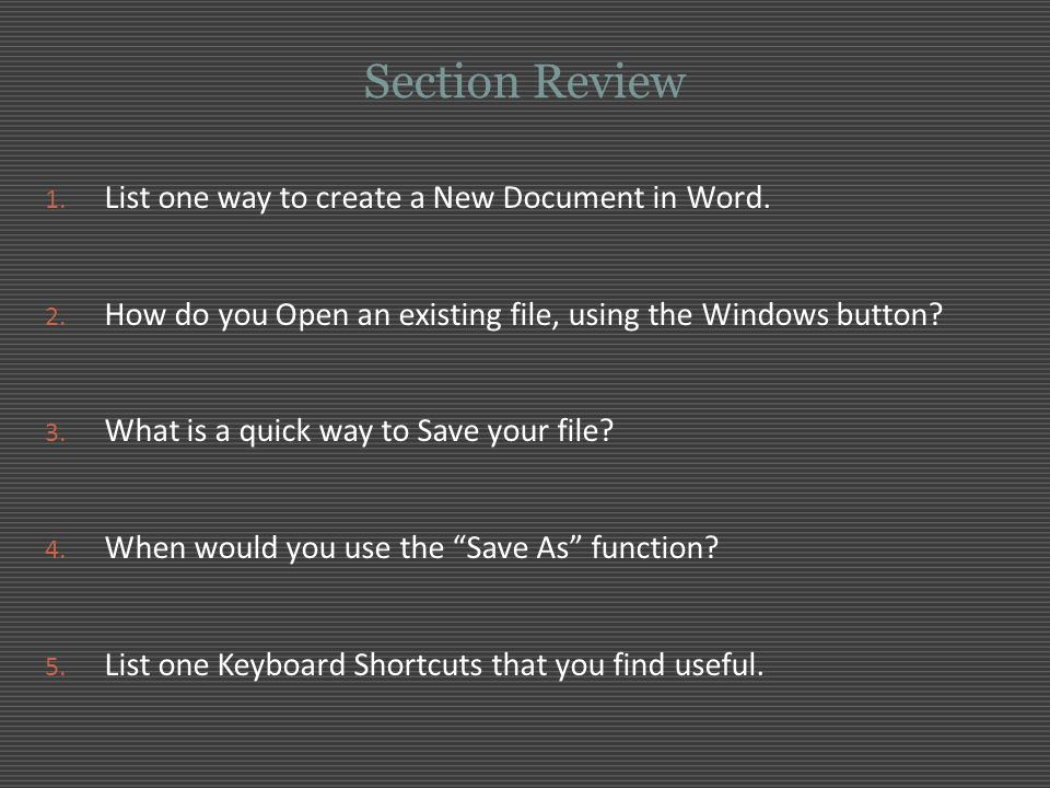 Section Review 1. List one way to create a New Document in Word. 2. How do you Open an existing file, using the Windows button? 3. What is a quick way