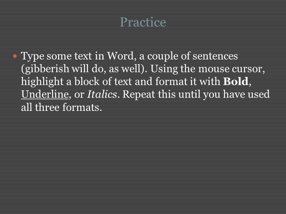 Practice Type some text in Word, a couple of sentences (gibberish will do, as well). Using the mouse cursor, highlight a block of text and format it w