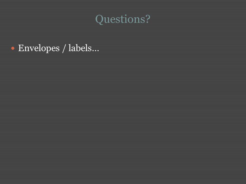 Questions? Envelopes / labels…